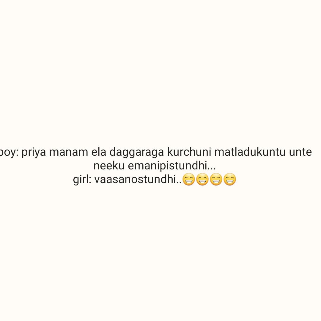 😆ఫన్నీ - boy : priya manam ela daggaraga kurchuni matladukuntu unte neeku emanipistundhi . . . girl : vaasanostundhi . . ☺☺☺ - ShareChat