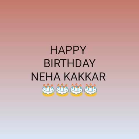🎂ਹੈਪੀ ਬਰਥਡੇ ਨੇਹਾ ਕੱਕੜ🎈 - HAPPY BIRTHDAY NEHA KAKKAR - ShareChat