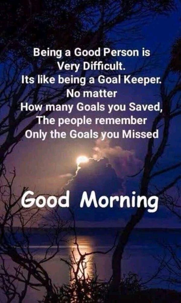 🌞সুপ্রভাত - Being a Good Person is Very Difficult . Its like being a Goal Keeper . No matter How many Goals you Saved , The people remember Only the Goals you Missed Good Morning - ShareChat