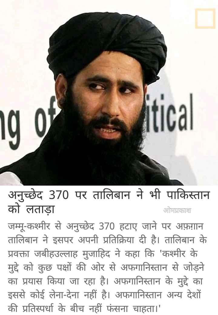 📰 9 अगस्त की न्यूज़ - ng of tical _ _ अनुच्छेद 370 पर तालिबान ने भी पाकिस्तान को लताड़ा ओमप्रकाश जम्मू - कश्मीर से अनुच्छेद 370 हटाए जाने पर अफ़ग़ान तालिबान ने इसपर अपनी प्रतिक्रिया दी है । तालिबान के प्रवक्ता जबीहउल्लाह मुजाहिद ने कहा कि ' कश्मीर के _ _ मुद्दे को कुछ पक्षों की ओर से अफगानिस्तान से जोड़ने _ _ _ का प्रयास किया जा रहा है । अफगानिस्तान के मुद्दे का इससे कोई लेना - देना नहीं है । अफगानिस्तान अन्य देशों की प्रतिस्पर्धा के बीच नहीं फंसना चाहता । ' - ShareChat