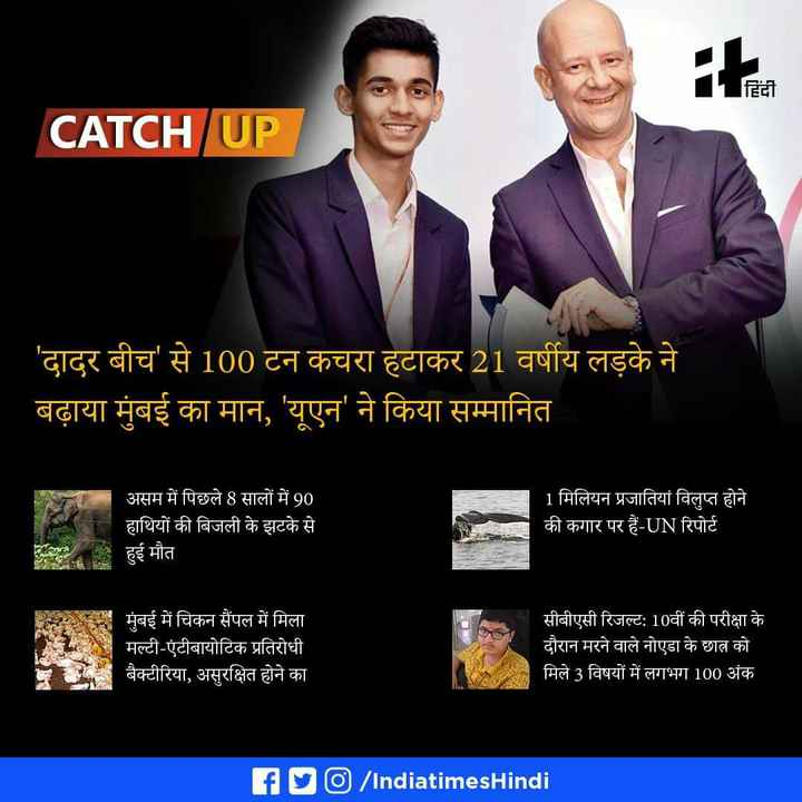 9 मई की न्यूज़ - हिंदी it . CATCH UP CATCH UP ' दादर बीच से 100 टन कचरा हटाकर 21 वर्षीय लड़के ने बढ़ाया मुंबई का मान , ' यूएन ' ने किया सम्मानित असम में पिछले 8 सालों में 90 हाथियों की बिजली के झटके से हुई मौत 1 मिलियन प्रजातियां विलुप्त होने की कगार पर हैं - UN रिपोर्ट मुंबई में चिकन सैंपल में मिला । मल्टी - एंटीबायोटिक प्रतिरोधी बैक्टीरिया , असुरक्षित होने का ' सीबीएसी रिजल्ट : 10वीं की परीक्षा के दौरान मरने वाले नोएडा के छात्र को मिले 3 विषयों में लगभग 100 अंक fly / IndiatimesHindi - ShareChat