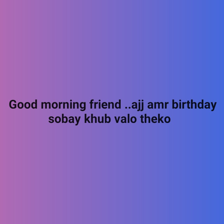 happy birthday 😘😘😘😋 - Good morning friend . . ajj amr birthday sobay khub valo theko - ShareChat