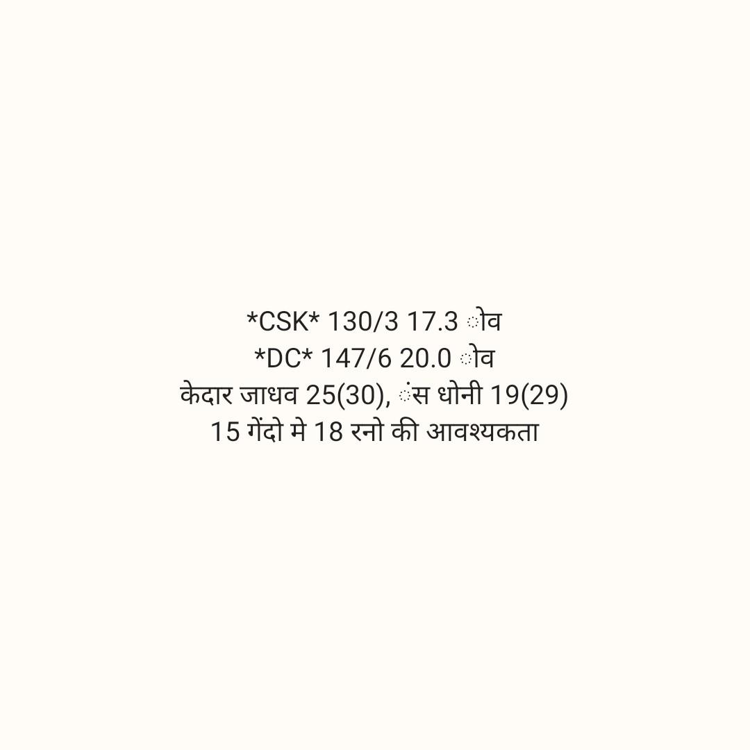 🏏 DC 🔷 vs CSK 💛 - * CSK * 130 / 3 17 . 3 ओव * DC * 147 / 6 20 . 0 g केदार जाधव 25 ( 30 ) , स धोनी 19 ( 29 ) 15 गेंदो मे 18 रनों की आवश्यकता - ShareChat
