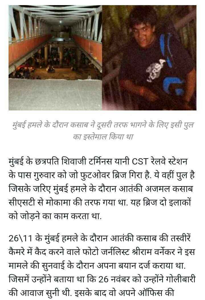 मुंबईः CST फुटओवर ब्रिज गिरा - मुंबई हमले के दौरान कसाब ने दूसरी तरफ भागने के लिए इसी पुल का इस्तेमाल किया था मुंबई के छत्रपति शिवाजी टर्मिनस यानी CST रेलवे स्टेशन के पास गुरुवार को जो फुटओवर ब्रिज गिरा है . ये वहीं पुल है जिसके जरिए मुंबई हमले के दौरान आतंकी अजमल कसाब सीएसटी से मोकामा की तरफ गया था . यह ब्रिज दो इलाकों को जोड़ने का काम करता था . 26 \ 11 के मुंबई हमले के दौरान आतंकी कसाब की तस्वीरें कैमरे में कैद करने वाले फोटो जर्नलिस्ट श्रीराम वर्नेकर ने इस मामले की सुनवाई के दौरान अपना बयान दर्ज कराया था . जिसमें उन्होंने बताया था कि 26 नवंबर को उन्होंने गोलीबारी की आवाज सुनी थी . इसके बाद वो अपने ऑफिस की - ShareChat
