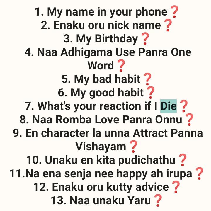 ❤️காதல் - 1 . My name in your phone ? 2 . Enaku oru nick name ? 3 . My Birthday ? 4 . Naa Adhigama Use Panra One Word ? 5 . My bad habit ? 6 . My good habit ? 7 . What ' s your reaction if I Die ? 8 . Naa Romba Love Panra Onnu ? 9 . En character la unna Attract Panna Vishayam ? 10 . Unaku en kita pudichathu ? 11 . Na ena senja nee happy ah irupa ? 12 . Enaku oru kutty advice ? 13 . Naa unaku Yaru ? - ShareChat