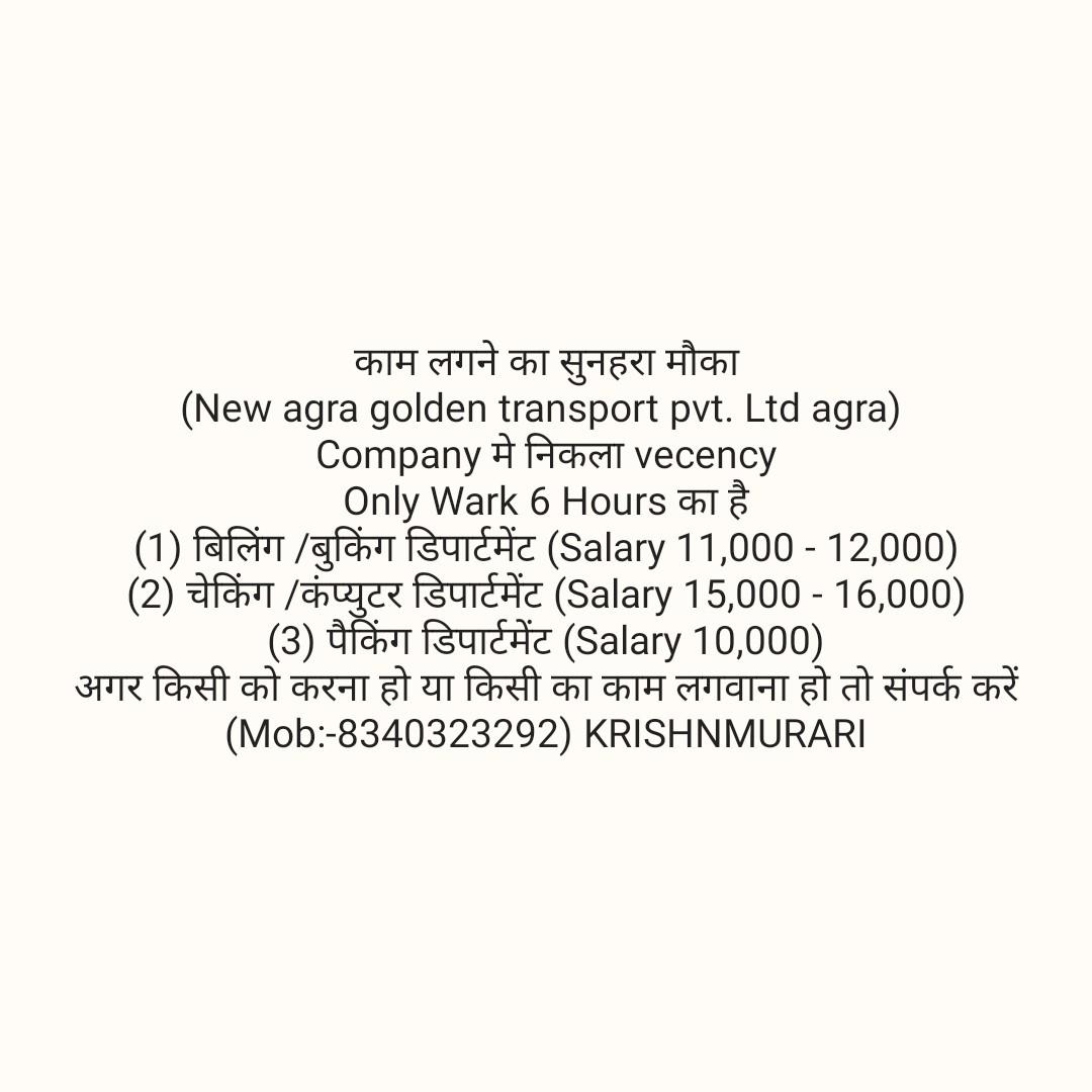 xxx stop in india - काम लगने का सुनहरा मौका ( New agra golden transport pvt . Ltd agra ) Company # Achell vecency | Only Wark 6 Hours का है । ( 1 ) बिलिंग / बुकिंग डिपार्टमेंट ( Salary 11 , 000 - 12 , 000 ) ( 2 ) चेकिंग / कंप्युटर डिपार्टमेंट ( Salary 15 , 000 - 16 , 000 ) । ( 3 ) पैकिंग डिपार्टमेंट ( Salary 10 , 000 ) अगर किसी को करना हो या किसी का काम लगवाना हो तो संपर्क करें ( Mob : - 8340323292 ) KRISHNMURARI - ShareChat
