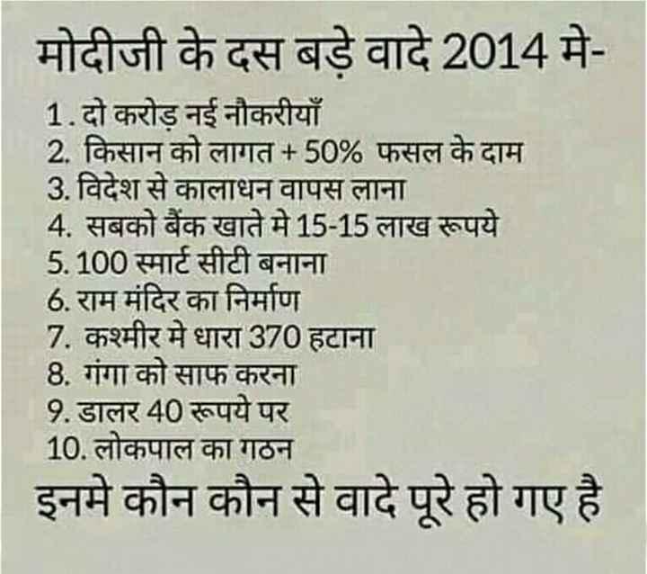 AAP - आम आदमी पार्टी - मोदीजी के दस बड़े वादे 2014 मे 1 . दो करोड़ नई नौकरीयाँ 2 . किसान को लागत + 50 % फसल के दाम 3 . विदेश से कालाधन वापस लाना 4 . सबको बैंक खाते में 15 - 15 लाख रूपये 5 . 100 स्मार्ट सीटी बनाना 6 . राम मंदिर का निर्माण 7 . कश्मीर में धारा 370 हटाना 8 . गंगा को साफ करना 9 . डालर 40 रूपये पर 10 . लोकपाल का गठन इनमे कौन कौन से वादे पूरे हो गए है । - ShareChat