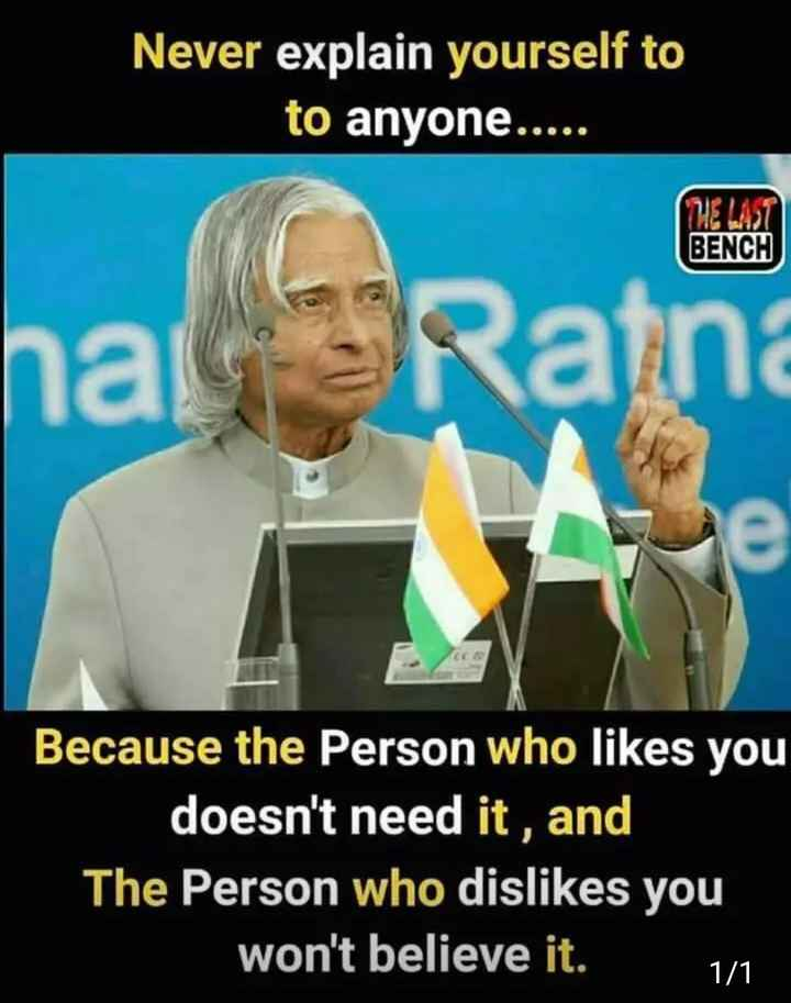 APJ Abdul Kalam quotations - Never explain yourself to to anyone . . . . . na Ratn Because the Person who likes you doesn ' t need it , and The Person who dislikes you won ' t believe it . 1 / 1 - ShareChat
