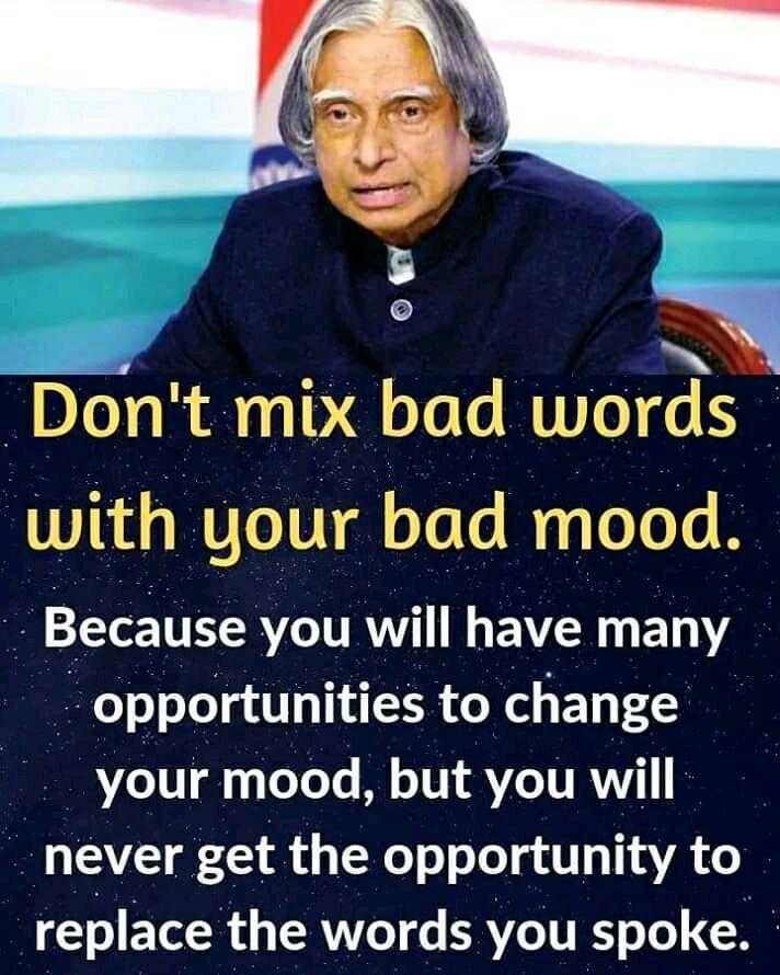 APJ Abdul Kalam quotations - Don ' t mix bad words with your bad mood . Because you will have many opportunities to change your mood , but you will never get the opportunity to replace the words you spoke . - ShareChat
