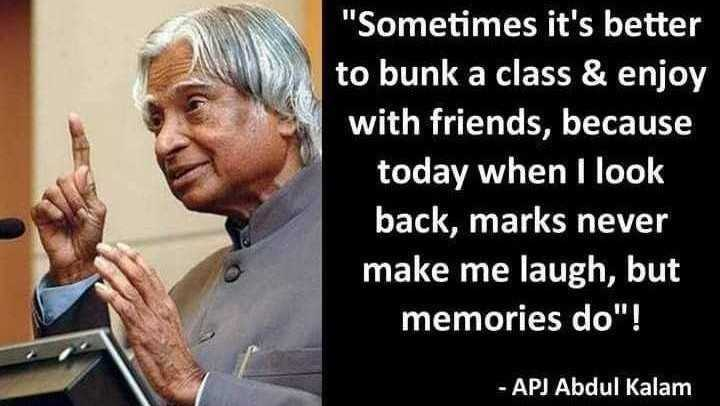 APJ Abdul Kalam quotations - Sometimes it ' s better to bunk a class & enjoy with friends , because today when I look back , marks never make me laugh , but memories do ! - APJ Abdul Kalam - ShareChat