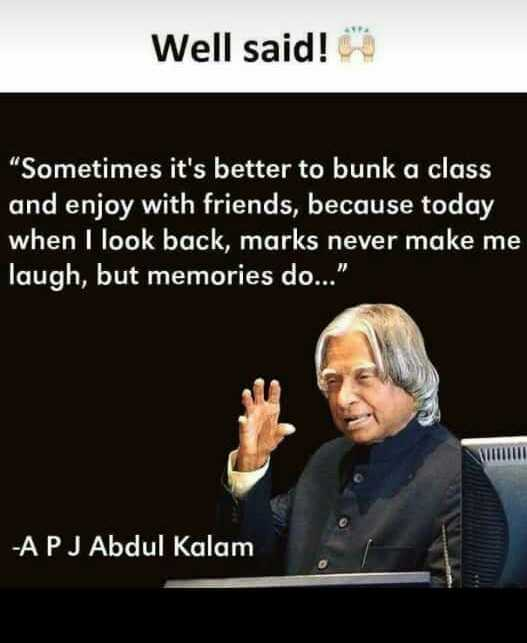APJ Abdul Kalam quotations - Well said ! Sometimes it ' s better to bunk a class and enjoy with friends , because today when I look back , marks never make me laugh , but memories do . . . - APJ Abdul Kalam - ShareChat