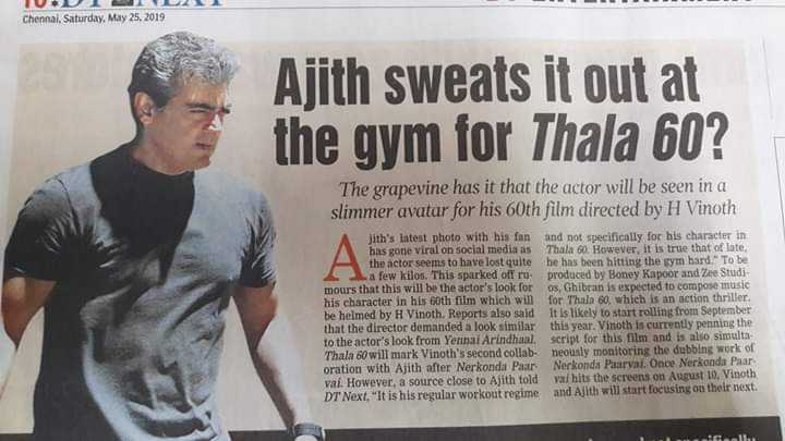 Ajith - Chennai , Saturday , May 25 , 2019 Ajith sweats it out at the gym for Thala 60 ? The grapevine has it that the actor will be seen in a slimmer avatar for his 60th film directed by H Vinoth he colors the jith ' s latest photo with his fan and not specifically for his character in has gone viral on social media as Thala 60 . However , it is true that of late , the actor seems to have lost quite he has been hitting the sym bard . To be a few kilos . This sparked off ro produced by Boney Kapoor and Zee Studi mours that this will be the actor ' s look for os , Ghibran is expected to compose music his character in his oth film which will for Thala 60 , which is an action thriller be helmed by H Vinoth . Reports also said It is likely to start rolling from September that the director demanded a look similar this year . Vinoth is currently penning the to the actor ' s look from Yennai Arindhaal . script for this film and is also simulta Thala 60 will mark Vinoth ' s second collab - neously monitoring the dubbing work of oration with Ajith after Nerkonda Paar Nerkonda Paaral . Once Nerkonda Paar val . However , a source close to Alith fold val hits the screens on August 10 , Vinoth DT Next , It is his regular workout regime and Ajith will start focusing on their next . - ShareChat