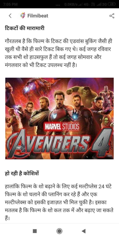 Avengers - | 7 : 05 PM ००० 0 . 0KB / s1 4G Yell 3G ( 45 ) < Filmibeat टिकटों की मारामारी गौरतलब है कि फिल्म के टिकट की एडवांस बुकिंग जैसी ही खुली थी वैसे ही सारे टिकट बिक गए थे । कई जगह रविवार तक सभी शो हाउसफुल हैं तो कई जगह सोमवार और मंगलवार को भी टिकट उपलब्ध नहीं है । MARVEL STUDIOS हो रही है कोशिशें हालांकि फिल्म के शो बढ़ाने के लिए कई मल्टीप्लेस 24 घंटे फिल्म के शो चलाने की प्लानिंग कर रहे हैं और एक मल्टीप्लेक्स को इसकी इजाज़त भी मिल चुकी है । इसका मतलब है कि फिल्म के शो कल तक में और बढ़ाए जा सकते - ShareChat
