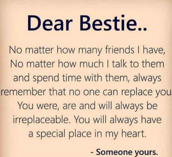 Best Friend - Dear Bestie . . No matter how many friends I have , No matter how much I talk to them and spend time with them , always remember that no one can replace you You were , are and will always be irreplaceable . You will always have a special place in my heart . - Someone yours . - ShareChat