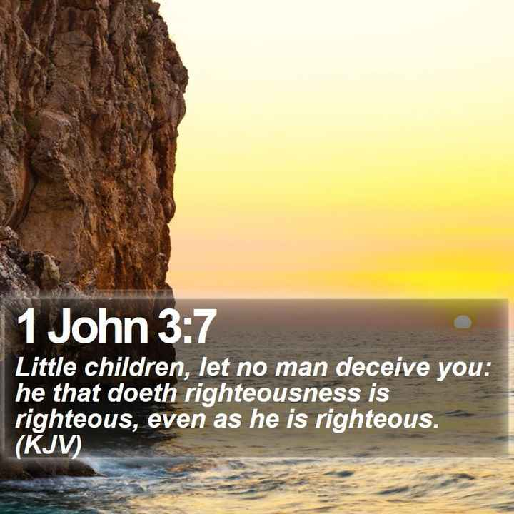 Bible Verses - 1 John 3 : 7 Little children , let no man deceive you : he that doeth righteousness is righteous , even as he is righteous . ( KJV ) - ShareChat