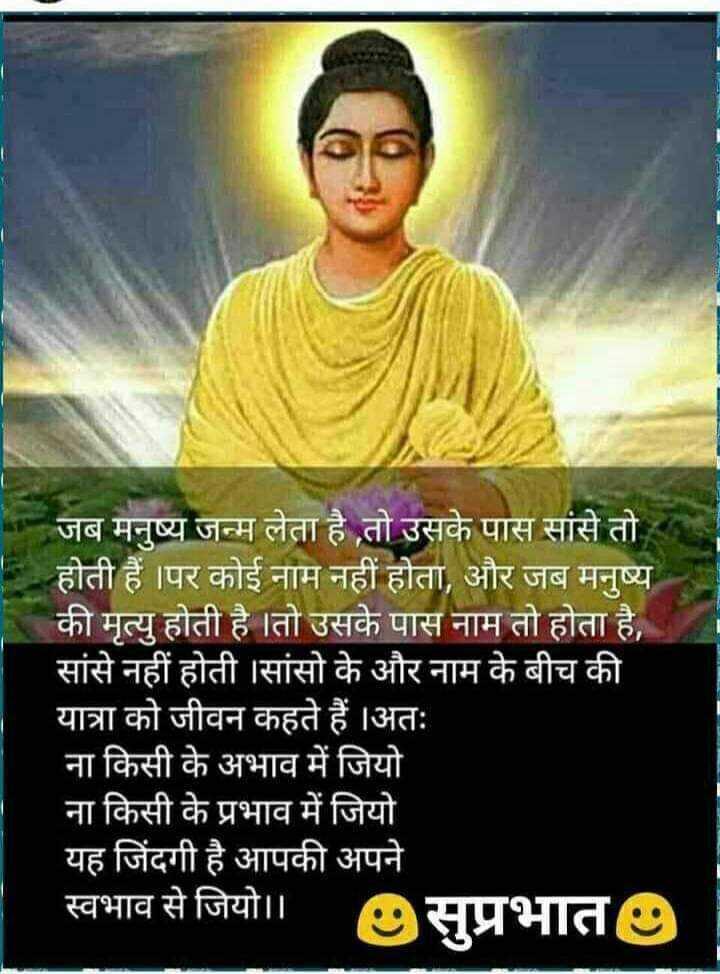 🙏 Buddhism ( बुद्धिज़्म ) 🙏 - | जब मनुष्य जन्म लेता है तो उसके पास सांसे तो । होती हैं । पर कोई नाम नहीं होता , और जब मनुष्य की मृत्यु होती है तो उसके पास नाम तो होता है , सांसे नहीं होती । सांसो के और नाम के बीच की यात्रा को जीवन कहते हैं । अतः ना किसी के अभाव में जियो ना किसी के प्रभाव में जियो यह जिंदगी है आपकी अपने स्वभाव से जियो । । 2 सुप्रभात - ShareChat