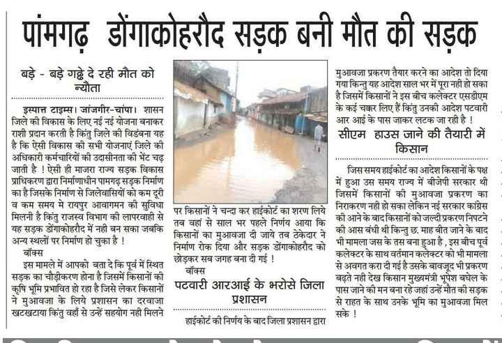 📰 CG समाचार - पांमगढ़ डोंगाकोहरौद सड़क बनी मौत की सड़क बड़े - बड़े गढ़े दे रही मौत को मुआवजा प्रकरण तैयार करने का आदेश तो दिया   न्यौता गया किन्तु यह आदेश साल भर में पूरा नहीं हो सका है जिसमें किसानों ने इस बीच कलेक्टर एसडीएम इस्पात्त टाइम्स । जांजगीर - चांपा । शासन के कई चक्कर लिए हैं किंतु उनकी आदेश पटवारी जिले की विकास के लिए नई नई योजना बनाकर आर आई के पास जाकर लटक जा रही है ! राशी प्रदान करती है किंतु जिले की विडंबना यह सीएम हाउस जाने की तैयारी में है कि ऐसी विकास की सभी योजनाएं जिले की किसान । अधिकारी कर्मचारियों की उदासीनता की भेंट चढ़ जाती है ! ऐसी ही माजरा राज्य सड़क विकास   जिस समय हाईकोर्ट का आदेश किसानों के पक्ष प्राधिकरण द्वारा निर्माणाधीन पामगढ़ सड़क निर्माण में हुआ उस समय राज्य में बीजेपी सरकार थी का है जिसके निर्माण से जिलेवासियों को कम दूरी जिसमें किसानों की मुआवजा प्रकरण का व कम समय मे रायपुर आवागमन की सुविधा पर किसानों ने चन्दा कर हाईकोर्ट का शरण लिये । निराकरण नहीं हो सका लेकिन नई सरकार कांग्रेस मिलनी है किंतु राजस्व विभाग की लापरवाही से तब वहां से साल भर पहले निर्णय आया कि की आने के बाद किसानों को जल्दी प्रकरण निपटने यह सड़क डोंगाकोहरौद में नहीं बन सका जबकि अन्य स्थलों पर निर्माण हो चुका है ! किसानों का मुआवजा दी जाये तब ठेकेदार ने । की आस बंधी थी किन्तु छ , माह बीत जाने के बाद निर्माण रोक दिया और सड़क डोंगाकोहरौद को भी मामला जस के तस बना हुआ है , इस बीच पूर्व बॉक्स कलेक्टर के साथ वर्तमान कलेक्टर को भी मामला इस मामले में आपको बता दे कि पूर्व में स्थित छोड़कर सब जगह बना दी गई ! से अवगत करा दी गई है उसके बावजूद भी प्रकरण बॉक्स सड़क का चौड़ीकरण होना है जिसमें किसानों की बढ़ते नही देख किसान मुख्यमंत्री भूपेश बघेल के कृषि भूमि प्रभावित हो रहा है जिसे लेकर किसानों पटवारा आरआइ के भरोस । पास जाने की मन बना रहे जहां उन्हें मौत की सड़क ने मुआवजा के लिये प्रशासन का दरवाजा प्रशासन से राहत के साथ उनके भूमि का मुआवजा मिल खटखटाया किंतु वहाँ से उन्हें सहयोग नहीं मिलने सके ! हाईकोर्ट की निर्णय के बाद जिला प्रशासन द्वारा - ShareChat