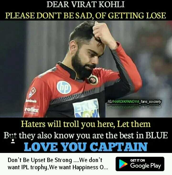CSK vs KXIP - DEAR VIRAT KOHLI PLEASE DON ' T BE SAD , OF GETTING LOSE IG / HARDIKPANDYA _ fans _ society CMVUTOMAT OCH rolle Haters will troll you here , Let them Brit they also know you are the best in BLUE LOVE YOU CAPTAIN Don ' t Be Upset Be Strong . . . . We don ' t want IPL trophy , We want Happiness O . . . GET IT ON Google Play - ShareChat