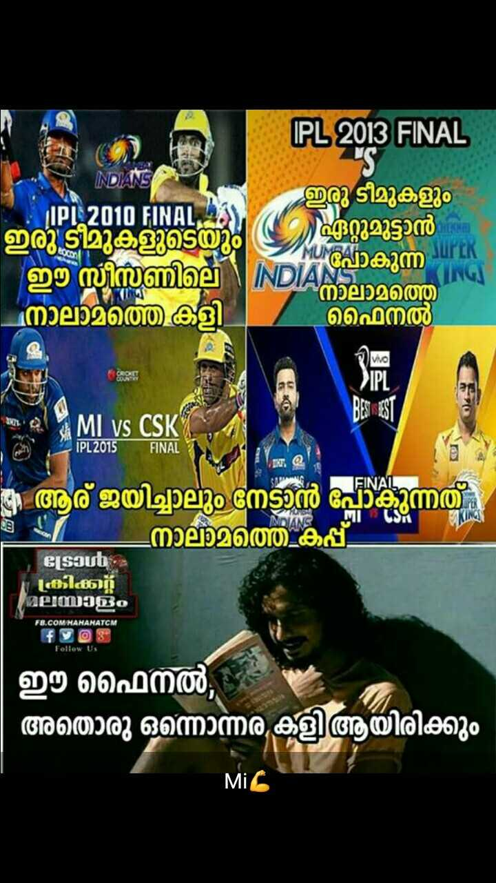 CSK vs MI - ( IPL 2013 FINAL INDIANS ഇരു ടീമുകളും ഏറ്റുമുട്ടാൻ IPL 2010 FINALS ഇരു ടീമുകളുടെയും ഈ സിമ്മില നാലാമത്തെ കളി Uാകുന്ന ING DIANS നാലാമത്തെ ഫൈനൽ ശി MI vs CSK IPL 2015 FINAL IEINAL 1 - i ആര് ജയിച്ചാലും നേടാൻ പോകുന്നത് _ നാലാമത്തെ കപ്പ് ട്രോൾ കിക്കുറ്റ മലയാളം FB . COM HAHAHATCM f 9 8 Follow Us ഈ ഫൈനൽ , അതൊരു ഒന്നൊന്നര കളി ആയിരിക്കും Mil - ShareChat