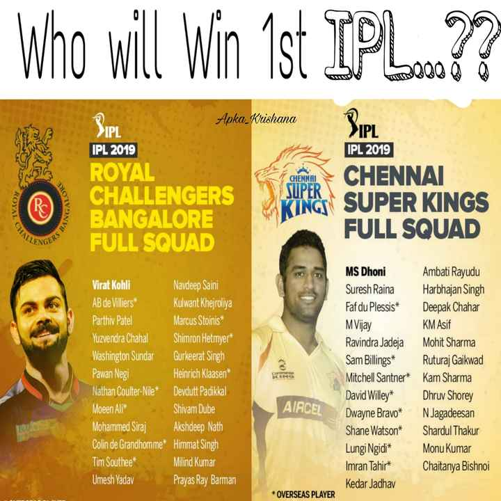 💛 CSK vs RCB 🔴 - Who will win 1st IPL . 77 Apka _ Krishana IPL SIPI IPL 2019 CHENNAI ORE IPL 2019 ROYAL CHALLENGERS BANGALORE FULL SQUAD SUPER ROYAL CHENNAI SUPER KINGS FULL SQUAD CHALL ENGERS MS Dhoni Virat Kohli Navdeep Saini AB de Villiers Kulwant Khejroliya Parthiv Patel Marcus Stoinis * Yuzvendra Chahal Shimron Hetmyer * Washington Sundar Gurkeerat Singh Pawan Negi Heinrich Klaasen * Nathan Coulter - Nile * Devdutt Padikkal Moeen Ali * Shivam Dube Mohammed Siraj Akshdeep Nath Colin de Grandhomme * Himmat Singh Tim Southee * Milind Kumar Umesh Yadav Prayas Ray Barman Suresh Raina Faf du Plessis * M Vijay Ravindra Jadeja Sam Billings * Mitchell Santner * David Willey * Dwayne Bravo * Shane Watson * Lungi Ngidi * Imran Tahiri Kedar Jadhav Ambati Rayudu Harbhajan Singh Deepak Chahar KM Asif Mohit Sharma Ruturaj Gaikwad Karn Sharma Dhruv Shorey N Jagadeesan Shardul Thakur Monu Kumar Chaitanya Bishnoi AIRCEL * OVERSEAS PLAYER - ShareChat
