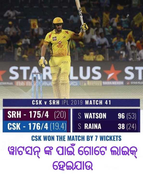 CSK vs SRH - STAR LUS , si CANON revo V CSK V SRH IPL 2019 MATCH 41 ' SRH - 175 / 4 ( 20 ) S WATSON 96 ( 53 ) । ' CSK - 176 / 4 ( 19 . 4 ) IS RAINA 38 ( 24 ) । CSK WON THE MATCH BY 7 WICKETS । ୱାଟସନ୍ ଙ୍କ ପାଇଁ ଗୋଟେ ଲାଇକ୍ ହେଇଯାଉ - ShareChat