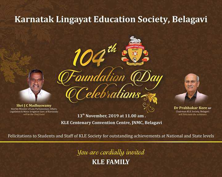 College life - Karnatak Lingayat Education Society , Belagavi 104th U Foundation Day Celebrations Shri JC Madhuswamy Hon ' ble Minister of Law . Parliamentary Afairs , Legislation & Minor irrigation Govt . of Karnataka will in the Chief Get Dr Prabhakar Kore MP Chairman KLE Society , Belagavi wa felicitate the achievers 13 November , 2019 at 11 . 00 am . KLE Centenary Convention Centre , JNMC , Belagavi Felicitations to Students and Staff of KLE Society for outstanding achievements at National and State levels You are cordially invited KLE FAMILY - ShareChat