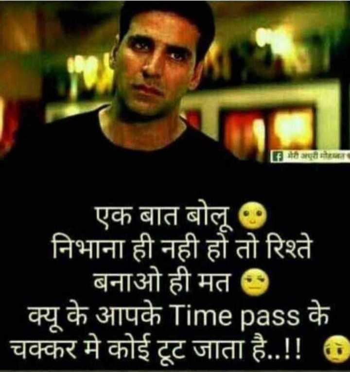 Dard-e-dil - G भेरी अरी मोरा एक बात बोलू निभाना ही नही हो तो रिश्ते ' बनाओ ही मत । क्यू के आपके Time pass के चक्कर मे कोई टूट जाता है . . ! ! के - ShareChat