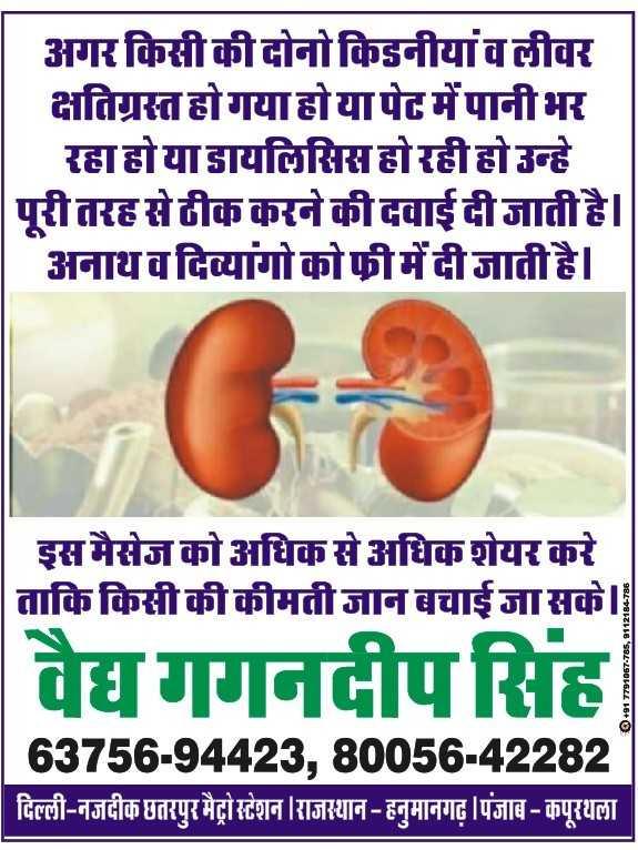 Delhi ki Garmi - अगर किसी की दोनो किडनीयांवलीवर क्षतिग्रस्त हो गया होयापेट में पानीभर रहा होया डायलिसिस होरहीहो उन्हे | पूरी तरह से ठीक करने की दवाई दी जाती है । अनाथ व दिव्यांगो को फी में दी जाती है । इस मैसेज को अधिक से अधिक शेयर करे ताकि किसी की कीमतीजान बचाई जा सके । वैद्य गगनदीप सिंह O + 91 7791057 - 785 , 9112184 - 786 63756 - 94423 , 80056 - 42282 | दिल्ली - नजदीक छतरपुर मैट्रो स्टेशन | राजस्थान - हनुमानगढ़ | पंजाब - कपूरथला - ShareChat