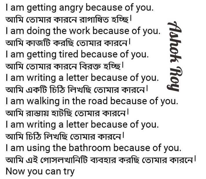 Did you know❓ - Ashok Roy I am getting angry because of you . আমি তােমার কারনে রাগান্বিত হচ্ছি । I am doing the work because of you . | আমি কাজটি করছি তােমার কারনে । I am getting tired because of you . আমি তােমার কারনে বিরক্ত হচ্ছি । I am writing a letter because of you . | আমি একটি চিঠি লিখছি তােমার কারনে Tam walking in the road because of you . | আমি রাস্তায় হাটছি তােমার কারনে । I am writing a letter because of you . আমি চিঠি লিখছি তােমার কারনে । I am using the because of you . আমি এই গােসলখানিটি ব্যবহার করছি তােমার কারনে৷ Now you can try - ShareChat