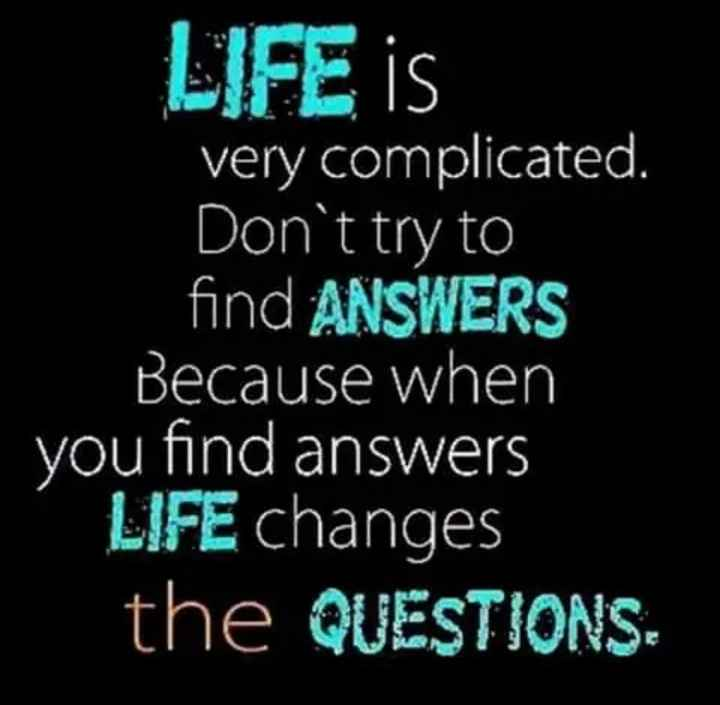 Did you know❓ - LIFE is very complicated . Don ' t try to find ANSWERS Because when you find answers LIFE changes the QUESTIONS - ShareChat