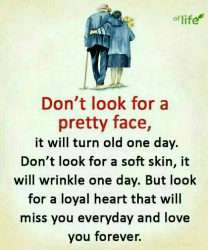 Did you know❓ - of life Don ' t look for a pretty face , it will turn old one day . Don ' t look for a soft skin , it will wrinkle one day . But look for a loyal heart that will miss you everyday and love you forever . - ShareChat