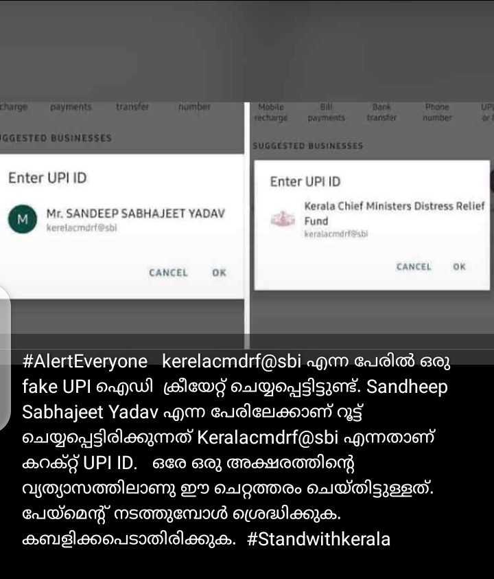 Donate to CMDRF - charge payments transfer number Mobile recharge till payments Bank transfer Phone number of UGGESTED BUSINESSES SUGGESTED BUSINESSES Enter UPID Enter UPLID M Mr . SANDEEP SABHAJEET YADAV keralamurtest Kerala Chief Ministers Distress Relief Fund kerala cmdifesi CANCEL OK CANCEL OK # AlertEveryone kerelacmdrf @ sbi ngm oncoloo 6303 ' fake UPI ഐഡി ക്രീയേറ്റ് ചെയ്യപ്പെട്ടിട്ടുണ്ട് . Sandheep Sabhajeet Yadav എന്ന പേരിലേക്കാണ് റൂട്ട് ചെയ്യപ്പെട്ടിരിക്കുന്നത് Keralacmdrf @ sbi എന്നതാണ് ' കറക്റ്റ് UPL ID . ഒരേ ഒരു അക്ഷരത്തിന്റെ വ്യത്യാസത്തിലാണു ഈ ചെറ്റത്തരം ചെയ്തിട്ടുള്ളത് . ' പേയ്മെന്റ് നടത്തുമ്പോൾ ശ്രദ്ധിക്കുക . ' കബളിക്കപ്പെടാതിരിക്കുക . # Standwithkerala - ShareChat