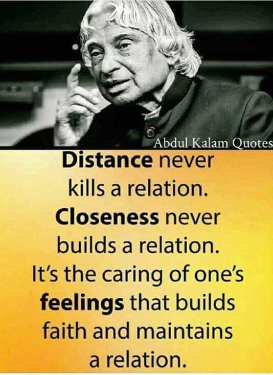 Dr. APJ Abdul Kalam - Abdul Kalam Quotes Distance never kills a relation . Closeness never builds a relation . It ' s the caring of one ' s feelings that builds faith and maintains a relation . - ShareChat
