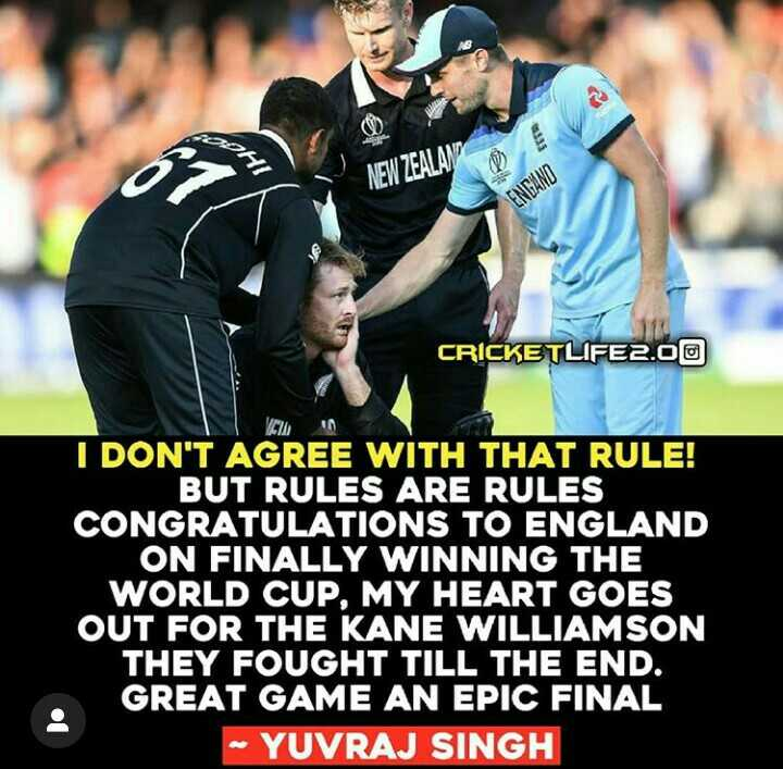🏆 ENG vs NZ - DHI NEW ZEALAND ENGAND CRICKETLIFE2 . 00 I DON ' T AGREE WITH THAT RULE ! BUT RULES ARE RULES CONGRATULATIONS TO ENGLAND ON FINALLY WINNING THE WORLD CUP , MY HEART GOES OUT FOR THE KANE WILLIAMSON THEY FOUGHT TILL THE END . GREAT GAME AN EPIC FINAL - YUVRAJ SINGH - ShareChat