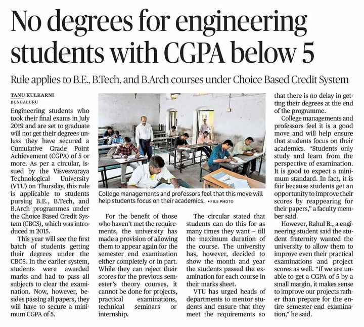 Engineering - No degrees for engineering students with CGPA below 5 Rule applies to B . E . , B . Tech , and B . Arch courses under Choice Based Credit System 1 College managements and professors feel that this move will help students focus on their academics . - FILE PHOTO TANU KULKARNI BENGALURU Engineering students who took their final exams in July 2019 and are set to graduate will not get their degrees un less they have secured a Cumulative Grade Point Achievement ( CGPA ) of 5 or more . As per a circular , is sued by the Visvesvaraya Technological University ( VTU ) on Thursday , this rule is applicable to students pursing B . E . , B . Tech , and B . Arch programmes under the Choice Based Credit Sys - tem ( CBCS ) , which was intro - duced in 2015 . This year will see the first batch of students getting their degrees under the CBCS . In the earlier system , students were awarded marks and had to pass all subjects to clear the exami - nation . Now , however , be - sides passing all papers , they will have to secure a mini - mum CGPA of 5 . that there is no delay in get ting their degrees at the end of the programme . College managements and professors feel it is a good move and will help ensure that students focus on their academics . Students only study and learn from the perspective of examination . It is good to expect a mini mum standard . In fact , it is fair because students get an opportunity to improve their scores by reappearing for their papers , a faculty mem ber said . However , Rahul B . , a engi neering student said the stu dent fraternity wanted the University to allow them to improve even their practical examinations and project scores as well . If we are un able to get a CGPA of 5 by a small margin , it makes sense to improve our projects rath er than prepare for the en tire semester - end examina tion , he said . For the benefit of those who haven ' t met the require ments , the university has made a provision of allowing them to appear again