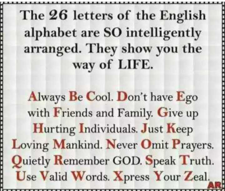 English Letters - uuuuuuuuuuuu The 26 letters of the English alphabet are SO intelligently arranged . They show you the way of LIFE . DDDDDDDDDDDDDDDDDDDDDDDDDDD Always Be Cool . Don ' t have Ego with Friends and family . Give up Hurting Individuals . Just Keep Loving Mankind . Never Omit Prayers . Quietly Remember GOD . Speak Truth . Use Valid Words . Xpress Your Zeal . I - ShareChat