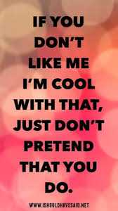 Fake Friends - IF YOU DON ' T LIKE ME I ' M COOL WITH THAT , JUST DON ' T PRETEND THAT YOU DO . WWW . ISHOULD HAVE SAID . NET - ShareChat