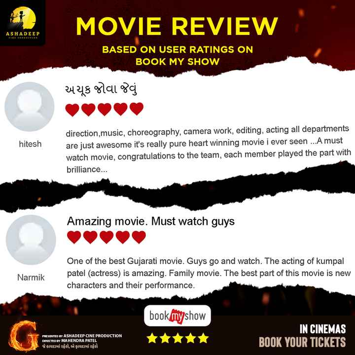 🎞 G - ગુજરાતી ફિલ્મ - MOVIE REVIEW ASHADEEP CINE PRODUCTION BASED ON USER RATINGS ON BOOK MY SHOW અચૂક જોવા જેવું hitesh direction , music , choreography , camera work , editing , acting all departments are just awesome it ' s really pure heart winning movie i ever seen . . . A must watch movie , congratulations to the team , each member played the part with brilliance . . . Amazing movie . Must watch guys One of the best Gujarati movie . Guys go and watch . The acting of kumpal patel ( actress ) is amazing . Family movie . The best part of this movie is new characters and their performance . Narmik bookmyshow PRESENTED BY ASHADEEP CINE PRODUCTION DIRECTED BY MAHENDRA PATEL જે કાયદામાં રહેશે , એ ફાયદામાં રહેશે IN CINEMAS BOOK YOUR TICKETS - ShareChat