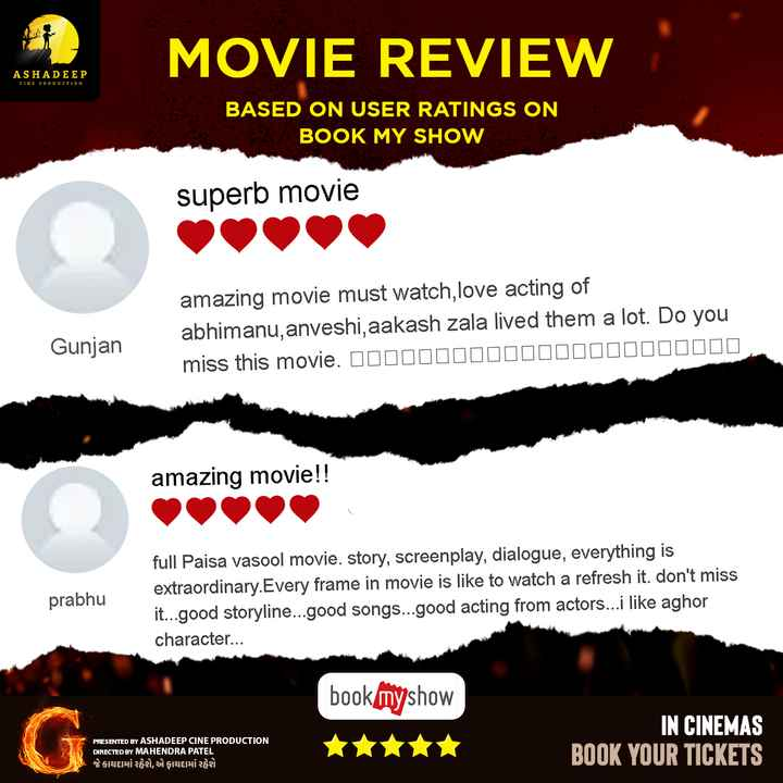 🎞 G - ગુજરાતી ફિલ્મ - MOVIE REVIEW ASHADEEP CINE PRODUCTION BASED ON USER RATINGS ON BOOK MY SHOW superb movie amazing movie must watch , love acting of abhimanu , anveshi , aakash zala lived them a lot . Do you miss this movie . 00000000000000000000000 Gunjan amazing movie ! ! prabhu full Paisa Vasool movie , story , screenplay , dialogue , everything is extraordinary . Every frame in movie is like to watch a refresh it . don ' t miss it . . . good storyline . . . good songs . . . good acting from actors . . . i like aghor character . . . bookmyshow PRESENTED BY ASHADEEP CINE PRODUCTION DIRECTED BY MAHENDRA PATEL જે કાયદામાં રહેશે , એ ફાયદામાં રહેશે IN CINEMAS BOOK YOUR TICKETS - ShareChat