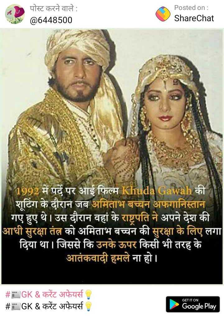📰GK & करेंट अफेयर्स💡 - ६ ) पोस्ट करने वाले : @ 6448500 Posted on : ShareChat 1992 में पर्दे पर आई फिल्म Khudal Gawah की । शूटिंग के दौरान जब अमिताभ बच्चन अफगानिस्तान । गए हुए थे । उस दौरान वहां के राष्ट्रपति ने अपने देश की आधी सुरक्षा तंत्र को अमिताभ बच्चन की सुरक्षा के लिए लगा दिया था । जिससे कि उनके ऊपर किसी भी तरह के ' आतंकवादी हमले ना हो । # # GK & करेंट अफेयर्स GK & करेंट अफेयर्स GET IT ON Google Play - ShareChat