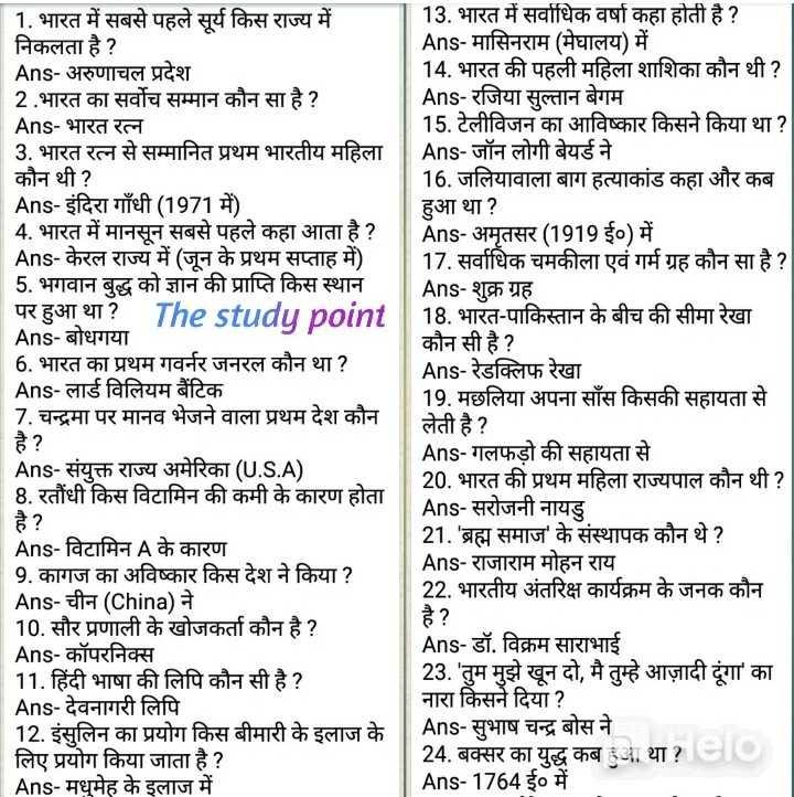 📰GK & करेंट अफेयर्स💡 - 1 . भारत में सबसे पहले सूर्य किस राज्य में निकलता है ? Ans - अरुणाचल प्रदेश 2 . भारत का सर्वोच सम्मान कौन सा है ? Ans - भारत रत्न 3 . भारत रत्न से सम्मानित प्रथम भारतीय महिला कौन थी ? Ans - इंदिरा गाँधी ( 1971 में ) 4 . भारत में मानसून सबसे पहले कहा आता है ? Ans - केरल राज्य में ( जून के प्रथम सप्ताह में ) 5 . भगवान बुद्ध को ज्ञान की प्राप्ति किस स्थान पर हुआ था ? The studu point Ans - बोधगया 6 . भारत का प्रथम गवर्नर जनरल कौन था ? Ans - लार्ड विलियम बैंटिक 7 . चन्द्रमा पर मानव भेजने वाला प्रथम देश कौन 13 . भारत में सर्वाधिक वर्षा कहा होती है ? Ans - मासिनराम ( मेघालय ) में 14 . भारत की पहली महिला शाशिका कौन थी ? | Ans - रजिया सुल्तान बेगम 15 . टेलीविजन का आविष्कार किसने किया था ? Ans - जॉन लोगी बेयर्ड ने 16 . जलियावाला बाग हत्याकांड कहा और कब हुआ था ? Ans - अमृतसर ( 1919 ई० ) में 17 . सर्वाधिक चमकीला एवं गर्म ग्रह कौन सा है ? Ans - शुक्र ग्रह 18 . भारत - पाकिस्तान के बीच की सीमा रेखा कौन सी है ? Ans - रेडक्लिफ रेखा 19 . मछलिया अपना साँस किसकी सहायता से लेती है ? Ans - गलफड़ो की सहायता से 20 . भारत की प्रथम महिला राज्यपाल कौन थी ? | Ans - सरोजनी नायडु 21 . ' ब्रह्म समाज ' के संस्थापक कौन थे ? Ans - राजाराम मोहन राय 22 . भारतीय अंतरिक्ष कार्यक्रम के जनक कौन Ans - संयुक्त राज्य अमेरिका ( U . S . A ) 18 . रतौंधी किस विटामिन की कमी के कारण होता Ans - विटामिन A के कारण 9 . कागज का अविष्कार किस देश ने किया ? Ans - चीन ( China ) ने 10 . सौर प्रणाली के खोजकर्ता कौन है ? Ans - कॉपरनिक्स 11 . हिंदी भाषा की लिपि कौन सी है ? Ans - देवनागरी लिपि 12 . इंसुलिन का प्रयोग किस बीमारी के इलाज के लिए प्रयोग किया जाता है ? Ans - मधुमेह के इलाज में Ans - डॉ . विक्रम साराभाई 23 . ' तुम मुझे खून दो , मै तुम्हे आज़ादी दूंगा ' का नारा किसने दिया ? Ans - सुभाष चन्द्र बोस ने 24 . बक्सर का युद्ध कब हुआ था ? eio Ans - 1764 ई० में - ShareChat