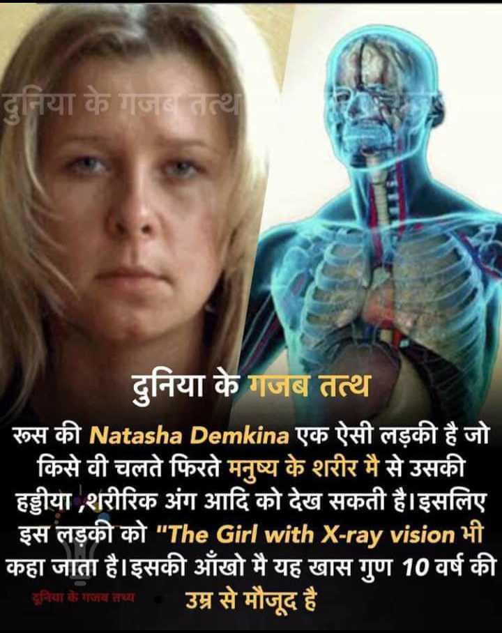📰GK & करेंट अफेयर्स💡 - दुनिया के गजब तत्था दुनिया के गजब तत्थ रूस की Natasha Demkina एक ऐसी लड़की है जो ' किसे वी चलते फिरते मनुष्य के शरीर मै से उसकी हड्डीया , शरीरिक अंग आदि को देख सकती है । इसलिए - इस लड़की को The Girl with X - ray vision भी कहा जाता है । इसकी आँखो मै यह खास गुण 10 वर्ष की दुनिया के गजब तथ्य उम्र से मौजूद है । - ShareChat