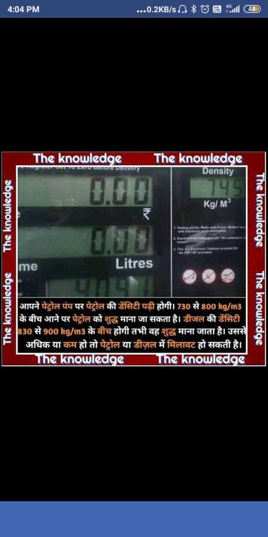 📰GK & करेंट अफेयर्स💡 - 4 : 04 PM . . . . 0 . 2KB / s0ODAI ( 48 ) The knowledge romurarevenvery the knowledge Density HHH Kg / M the knowledge ITHerDectrometuternmeramated Du The knowledgeThe knowledge Litres me The knowledge आपने पेट्रोल पंप पर पेट्रोल की डेंसिटी पढ़ी होगी । 730 से 800 kg / m3 | के बीच आने पर पेट्रोल को शुद्ध माना जा सकता है । डीजल की डेंसिटी । J830 से 900 kg / m3 के बीच होगी तभी वह शुद्ध माना जाता है । उससे अधिक या कम हो तो पेट्रोल या डीज़ल में मिलावट हो सकती है । The knowledge The knowledge - ShareChat
