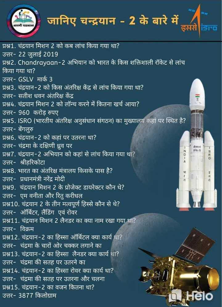📰GK & करेंट अफेयर्स💡 - आपणी पाठशाला जानिए चन्द्रयान - 2 के बारे में । इसरो isro - 22 - 4 प्रश्न1 . चंद्रयान मिशन 2 को कब लांच किया गया था ? उत्तर - 22 जुलाई 2019 प्रश्न2 . Chandrayaan - 2 अभियान को भारत के किस शक्तिशाली रॉकेट से लांच किया गया था ? उत्तर - GSLV मार्क 3 प्रश्न3 . चंद्रयान - 2 को किस अंतरिक्ष केंद्र से लांच किया गया था ? उत्तर - सतीश धवन अंतरिक्ष केंद्र प्रश्न4 . चंद्रयान मिशन 2 को लॉन्च करने में कितना खर्च आया ? उत्तर - 960 करोड़ रुपए प्रश्न5 . ISRO ( भारतीय अंतरिक्ष अनुसंधान संगठन ) का मुख्यालय कहां पर स्थित है ? उत्तर - बेंगलुरु ' प्रश्न6 . चंद्रयान - 2 को कहां पर उतरना था ? उत्तर - चंद्रमा के दक्षिणी ध्रुव पर प्रश्न7 . चंद्रयान - 2 अभियान को कहां से लांच किया गया था ? उत्तर - श्रीहरिकोटा प्रश्न8 . भारत का अंतरिक्ष मंत्रालय किसके पास है ? उत्तर - प्रधानमंत्री नरेंद्र मोदी प्रश्न9 . चंद्रयान मिशन 2 के प्रोजेक्ट डायरेक्टर कौन थे ? उत्तर - एम वनीता और रितु करीधल प्रश्न10 . चंद्रयान 2 के तीन मत्वपूर्ण हिस्से कौन से थे ? उत्तर - ऑर्बिटर , लैंडिंग एवं रोवर । प्रश्न11 . चंद्रयान मिशन 2 लैनडर का क्या नाम रखा गया था ? उत्तर - विक्रम प्रश्न12 . चंद्रयान - 2 का हिस्सा ऑर्बिटल क्या कार्य था ?   उत्तर - चंद्रमा के चारों ओर चक्कर लगाने का प्रश्न13 . चंद्रयान - 2 का हिस्सा लैनडर क्या कार्य था ?   उत्तर - चंद्रमा की सतह पर उतरने का प्रश्न14 . चंद्रयान - 2 का हिस्सा रोवर क्या कार्य था ? उत्तर - चंद्रमा की सतह पर उतरना और चलना प्रश्न15 . चंद्रयान - 2 का वजन कितना था ? उत्तर - 3877 किलोग्राम BHelo - ShareChat
