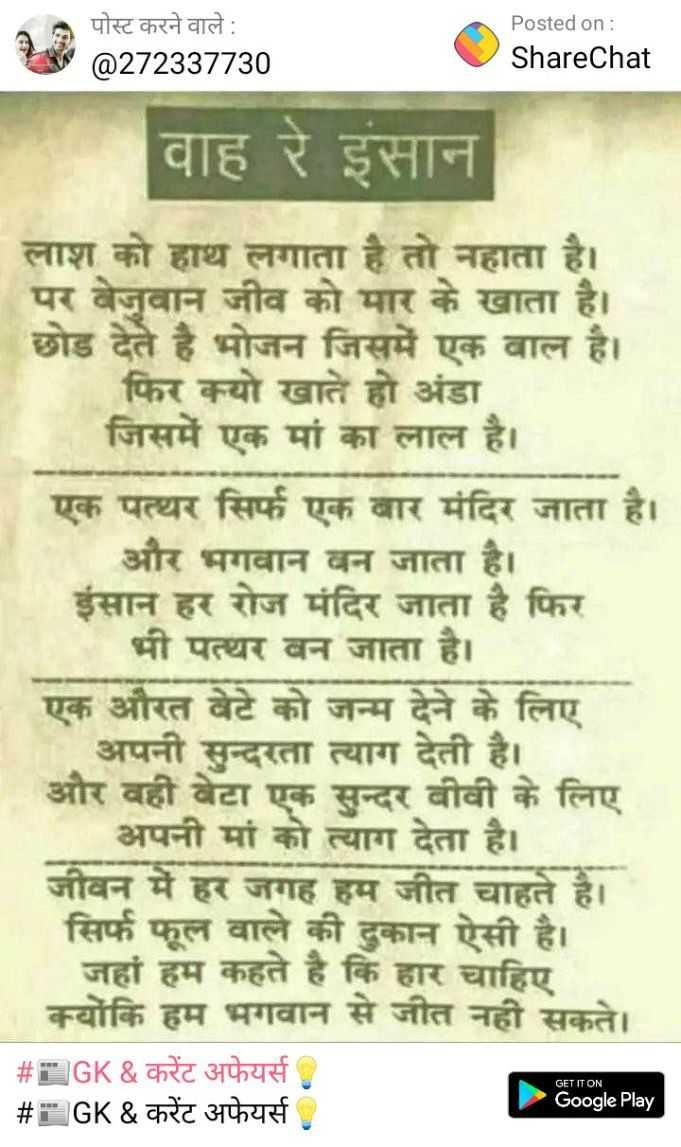 📰GK & करेंट अफेयर्स💡 - A पोस्ट करने वाले : @ 272337730 Posted on : ShareChat वाह रे इंसान लाश को हाथ लगाता है तो नहाता है । पर बेजुवान जीव को मार के खाता है । छोड देते है भोजन जिसमें एक बाल है । फिर क्यो खाते हो अंडा जिसमें एक मां का लाल है । एक पत्थर सिर्फ एक बार मंदिर जाता है । और भगवान बन जाता है । इंसान हर रोज मंदिर जाता है फिर भी पत्थर बन जाता है । एक औरत बेटे को जन्म देने के लिए अपनी सुन्दरता त्याग देती है । और वहीं बेटा एक सुन्दर बीवी के लिए अपनी मां को त्याग देता है । जीवन में हर जगह हम जीत चाहते है । सिर्फ फूल वाले की दुकान ऐसी है । जहां हम कहते है कि हार चाहिए क्योंकि हम भगवान से जीत नहीं सकते । # GK & करेंट अफेयर्स , _ _ _ # GK & करेंट अफेयर्स GET IT ON Google Play - ShareChat