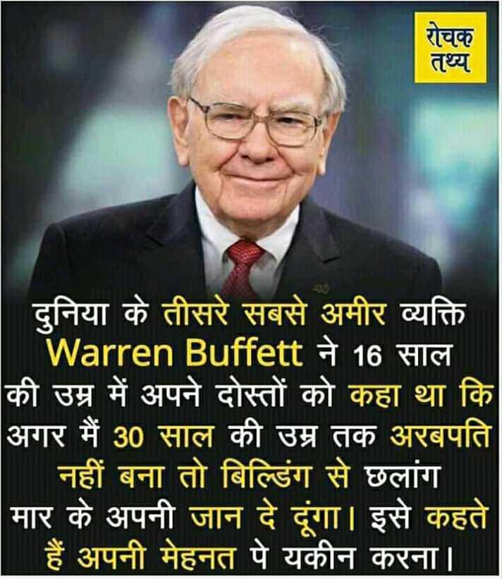 📰GK & करेंट अफेयर्स💡 - रोचक तथ्य दुनिया के तीसरे सबसे अमीर व्यक्ति Warren Buffett ने 16 साल की उम्र में अपने दोस्तों को कहा था कि अगर मैं 30 साल की उम्र तक अरबपति । नहीं बना तो बिल्डिंग से छलांग मार के अपनी जान दे दूंगा । इसे कहते हैं अपनी मेहनत पे यकीन करना । - ShareChat