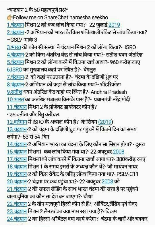 📰GK & करेंट अफेयर्स💡 - * चन्द्रयान 2 के 50 महत्वपूर्ण प्रश्न Follow me on ShareChat hamesha seekho 1 . चंद्रयान मिशन 2 को कब लांच किया गया ? - 22 जुलाई 2019 2 . चंद्रयान - 2 अभियान को भारत के किस शक्तिशाली रॉकेट से लांच किया गया ? - GSLV मार्क3 3 . भारत की कौन सी संस्था ने चंद्रयान मिशन 2 को लॉन्च किया ? - ISRO 4 . चंद्रयान - 2 को किस अंतरिक्ष केंद्र से लांच किया गया ? - सतीश धवन अंतरिक्ष 5 . चंद्रयान मिशन 2 को लॉन्च करने में कितना खर्च आया ? - 960 करोड़ रुपए 6 . ISRO का मुख्यालय कहां पर स्थित है ? - बेंगलुरु 7 . चंद्रयान - 2 को कहां पर उतरना है ? - चंद्रमा के दक्षिणी ध्रुव पर 8 . चंद्रयान - 2 अभियान को कहां से लांच किया गया ? - श्रीहरिकोटा 9 . सतीश धवन अंतरिक्ष केंद्र कहां पर स्थित है ? - Andhra Pradesh 10 . भारत का अंतरिक्ष मंत्रालय किसके पास है ? - प्रधानमंत्री नरेंद्र मोदी 11 . चंद्रयान मिशन 2 के प्रोजेक्ट डायरेक्टर कौन है ? - एम वनीता और रितु करीधल 12 . वर्तमान में ISRO के अध्यक्ष कौन है ? - के सिवन ( 2019 ) 13 . चंद्रयान - 2 को चंद्रमा के दक्षिणी ध्रुव पर पहुंचने में कितने दिन का समय लगेगा ? - 53 से 54 दिन 14 . चंद्रयान - 2 अभियान भारत का चंद्रमा के लिए कौन सा मिशन होगा ? - दूसरा 15 . चंद्रयान मिशन ] कब लांच किया गया था ? - 22 अक्टूबर 2008 17 . चंद्रयान मिशनाको लांच करने में कितना खर्चा आया था ? - 380करोड़ रुपए 18 . चंद्रयान मिशन 1 के समय इसरो के अध्यक्ष कौन थे ? - जी माधवन नायर 19 . चंद्रयान - 2 को किस रॉकेट के जरिए लॉन्च किया गया था ? - PSLV - C11 20 . चंद्रयान - 2 चंद्रमा पर कब पहुंचा था ? - 22 अक्टूबर 2008 को 21 . चंद्रयान - 2 की सफल सेंडिंग के साथ भारत चंद्रमा की सत्ता है पर पहुंचने वाला दुनिया का कौन सा देश बन जाएगा ? - चौथा 22 . चंद्रयान 2 के तीन मत्वपूर्ण हिस्से कौन से हैं ? - ऑर्बिटर , लैंडिंग एवं रोवर 23 . चंद्रयान मिशन 2 लैनडर का क्या नाम रखा गया है ? - विक्रम 24 . चंद्रयान - 2 का हिस्सा ऑर्बिटल क्या कार्य करेगा ? - चंद्रमा के चारों ओर चक्कर - ShareChat
