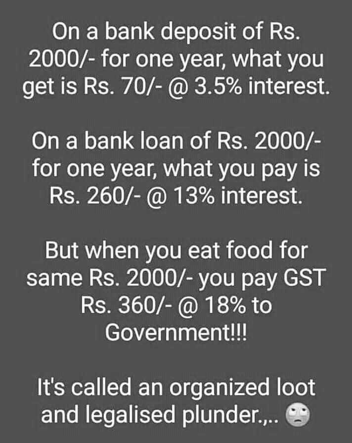 GOOD MORNING - On a bank deposit of Rs . 2000 / - for one year , what you get is Rs . 70 / - @ 3 . 5 % interest . On a bank loan of Rs . 2000 / for one year , what you pay is Rs . 260 / - @ 13 % interest . But when you eat food for same Rs . 2000 / - you pay GST Rs . 360 / - @ 18 % to Government ! ! ! It ' s called an organized loot and legalised plunder . . . . - ShareChat