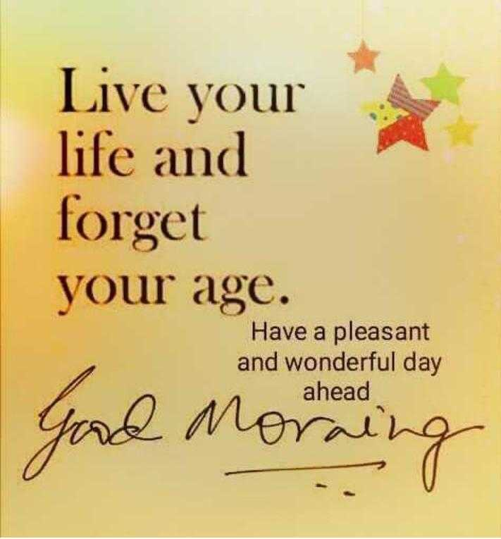 GOOD morning - Live your life and forget your age . Have a pleasant and wonderful day ahead e Moraing - ShareChat