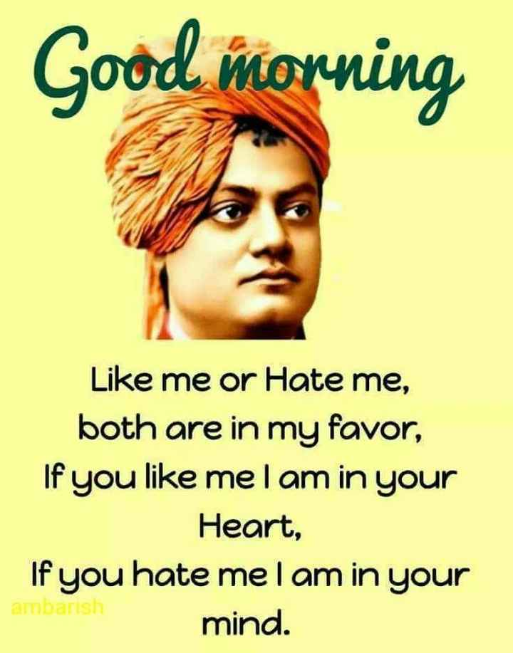 GOOD morning - Good morning Like me or Hate me , both are in my favor , If you like mel am in your Heart , If you hate me I am in your ambarish mind . - ShareChat